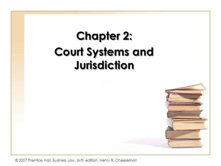 © 2007 Prentice Hall, Business Law, sixth edition, Henry R. Cheeseman Chapter 2: Court Systems and Jurisdiction Chapter 2: Court Systems and Jurisdiction.