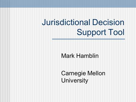 Jurisdictional Decision Support Tool Mark Hamblin Carnegie Mellon University.