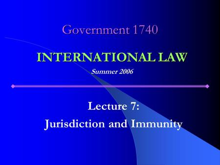 Government 1740 Lecture 7: Jurisdiction and Immunity INTERNATIONAL LAW Summer 2006.
