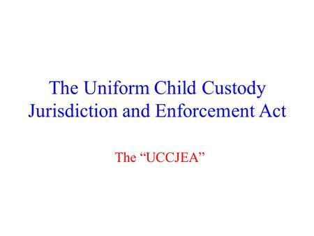 "The Uniform Child Custody Jurisdiction and Enforcement Act The ""UCCJEA"""