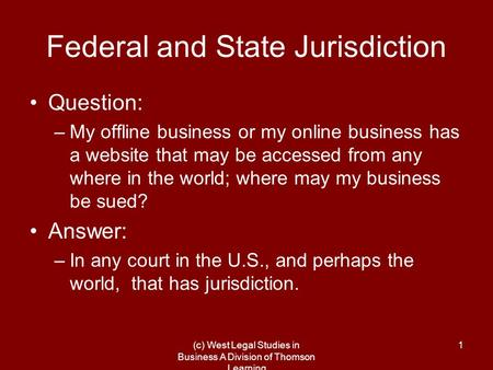 (c) West Legal Studies in Business A Division of Thomson Learning 1 Federal and State Jurisdiction Question: –My offline business or my online business.