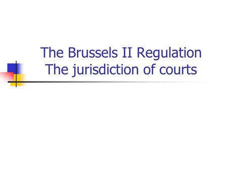 The Brussels II Regulation The jurisdiction of courts.