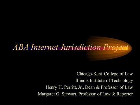 ABA Internet Jurisdiction Project Chicago-Kent College of Law Illinois Institute of Technology Henry H. Perritt, Jr., Dean & Professor of Law Margaret.