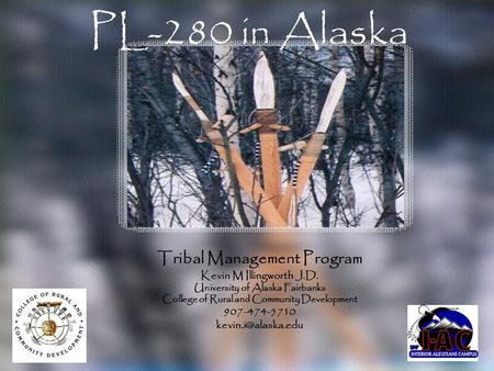 PL-280 in Alaska Tribal Management Program Kevin M Illingworth J.D. University of Alaska Fairbanks College of Rural and Community Development 907-474-5710.