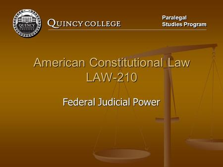 Q UINCY COLLEGE Paralegal Studies Program Paralegal Studies Program American Constitutional Law LAW-210 Federal Judicial Power.