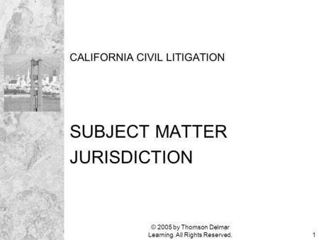 © 2005 by Thomson Delmar Learning. All Rights Reserved.1 CALIFORNIA CIVIL LITIGATION SUBJECT MATTER JURISDICTION.
