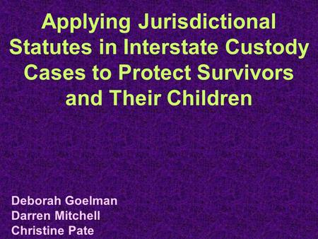 Applying Jurisdictional Statutes in Interstate Custody Cases to Protect Survivors and Their Children Deborah Goelman Darren Mitchell Christine Pate.