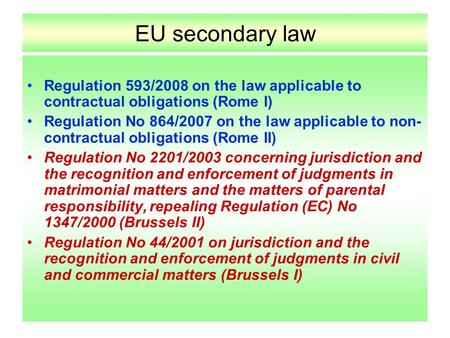 EU secondary law Regulation 593/2008 on the law applicable to contractual obligations (Rome I) Regulation No 864/2007 on the law applicable to non- contractual.