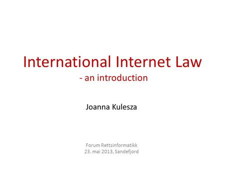 International Internet Law - an introduction Joanna Kulesza Forum Rettsinformatikk 23. mai 2013, Sandefjord.