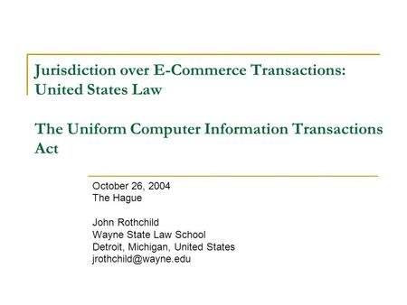 Jurisdiction over E-Commerce Transactions: United States Law The Uniform Computer Information Transactions Act October 26, 2004 The Hague John Rothchild.