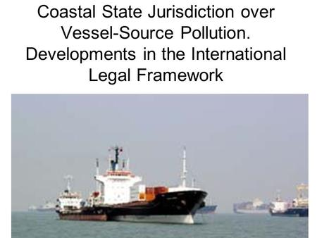 Coastal State Jurisdiction over Vessel-Source Pollution. Developments in the International Legal Framework.