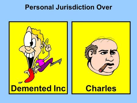 Demented Inc Personal Jurisdiction Over Charles. The forum state has over D, because D by Type of PJ General description of type of conduct needed for.