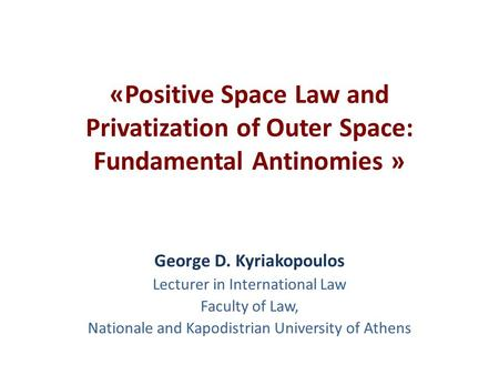 «Positive Space Law and Privatization of Outer Space: Fundamental Antinomies » George D. Kyriakopoulos Lecturer in International Law Faculty of Law, Nationale.