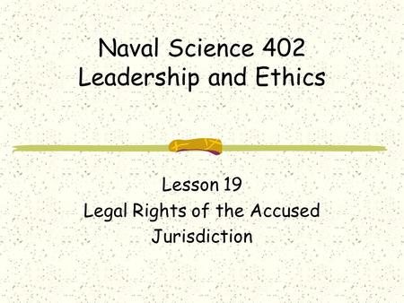 Naval Science 402 Leadership and Ethics Lesson 19 Legal Rights of the Accused Jurisdiction.