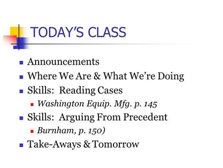 TODAY'S CLASS Announcements Where We Are & What We're Doing Skills: Reading Cases Washington Equip. Mfg. p. 145 Skills: Arguing From Precedent Burnham,