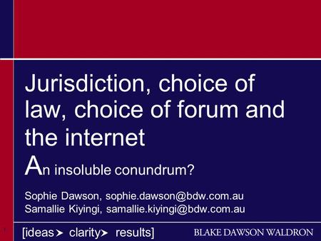 1 1 1 [ideas clarity results] Jurisdiction, choice of law, choice of forum and the internet A n insoluble conundrum? Sophie Dawson,