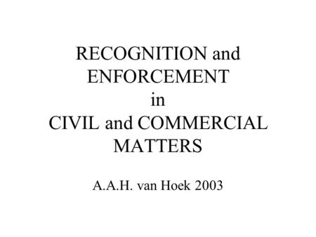 RECOGNITION and ENFORCEMENT in CIVIL and COMMERCIAL MATTERS A.A.H. van Hoek 2003.