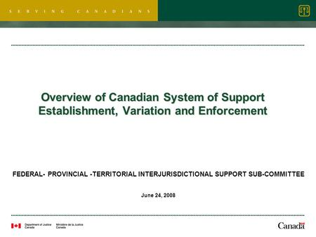 Overview of Canadian System of Support Establishment, Variation and Enforcement FEDERAL- PROVINCIAL -TERRITORIAL INTERJURISDICTIONAL SUPPORT SUB-COMMITTEE.