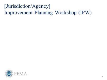 1 For Official Use Only - FOUO [Jurisdiction/Agency] Improvement Planning Workshop (IPW)