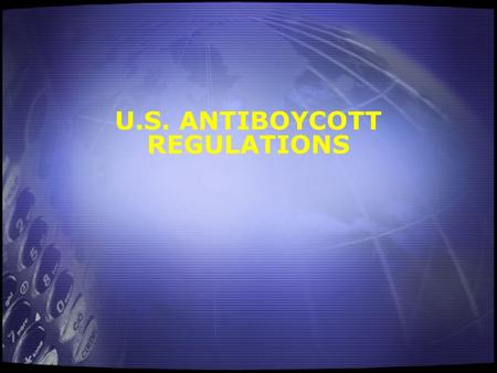 U.S. ANTIBOYCOTT REGULATIONS. 2 U.S. ANTIBOYCOTT LAWS Section 203 of the International Emergency Economic Powers Act. Regulations in EAR 760 Ribicoff.
