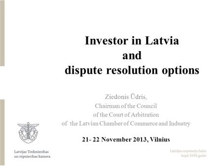 Investor in Latvia and dispute resolution options Ziedonis Ūdris, Chairman of the Council of the Court of Arbitration of the Latvian Chamber of Commerce.