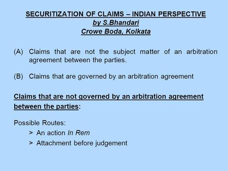 SECURITIZATION OF CLAIMS – INDIAN PERSPECTIVE by S.Bhandari Crowe Boda, Kolkata (A)Claims that are not the subject matter of an arbitration agreement between.