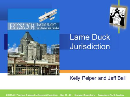 ERICSA 51 st Annual Training Conference & Exposition ▪ May 18 – 22 ▪ Sheraton Greensboro ▪ Greensboro, North Carolina Lame Duck Jurisdiction Kelly Peiper.