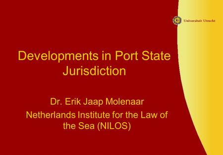 Developments in Port State Jurisdiction Dr. Erik Jaap Molenaar Netherlands Institute for the Law of the Sea (NILOS)