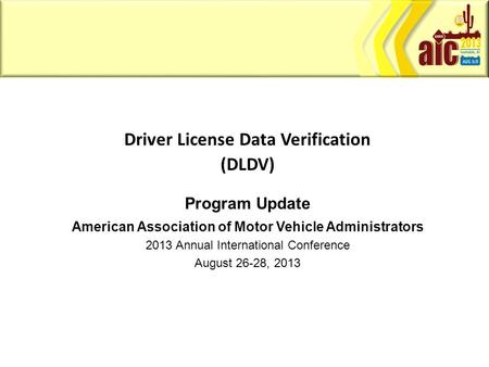 Driver License Data Verification (DLDV) Program Update American Association of Motor Vehicle Administrators 2013 Annual International Conference August.