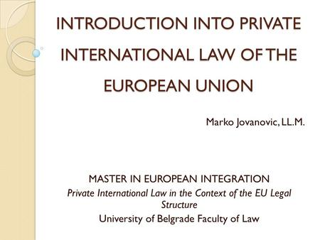 INTRODUCTION INTO PRIVATE INTERNATIONAL LAW OF THE EUROPEAN UNION Marko Jovanovic, LL.M. MASTER IN EUROPEAN INTEGRATION Private International Law in the.