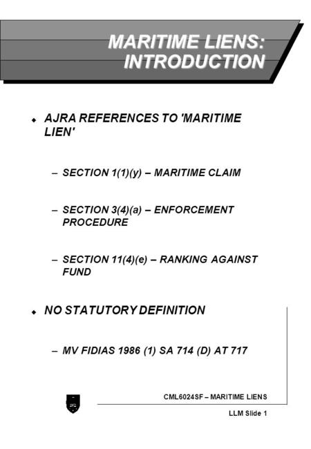 LLB - Slide 1 CML6024SF – MARITIME LIENS LLM Slide 1 MARITIME LIENS: INTRODUCTION  AJRA REFERENCES TO 'MARITIME LIEN' –SECTION 1(1)(y) – MARITIME CLAIM.