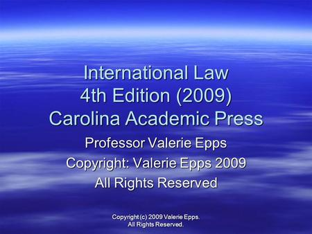 International Law 4th Edition (2009) Carolina Academic Press Professor Valerie Epps Copyright: Valerie Epps 2009 All Rights Reserved Copyright (c) 2009.