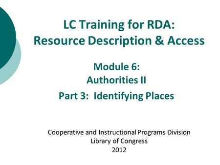 LC Training for RDA: Resource Description & Access Module 6: Authorities II Part 3: Identifying Places Cooperative and Instructional Programs Division.