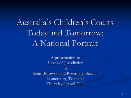 1 Australia's Children's Courts Today and Tomorrow: A National Portrait A presentation to Heads of Jurisdiction by Allan Borowski and Rosemary Sheehan.
