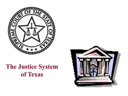 The Justice System of Texas Texas Justice System Topical Scenario Body of Laws Judicial Branch Criminal Justice System Judiciary and Political Change.