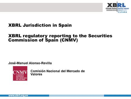 Www.xbrl.org.es XBRL Jurisdiction in Spain XBRL regulatory reporting to the Securities Commission of Spain (CNMV) José-Manuel Alonso-Revilla Comisión Nacional.