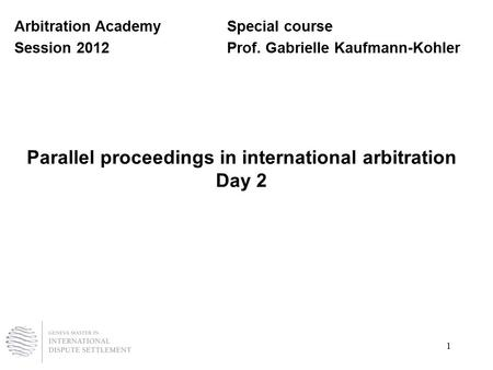1 Parallel proceedings in international arbitration Day 2 Arbitration AcademySpecial course Session 2012Prof. Gabrielle Kaufmann-Kohler.