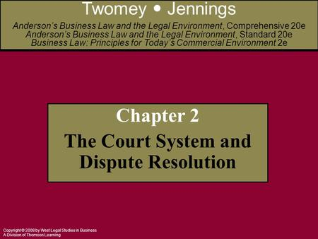 Copyright © 2008 by West Legal Studies in Business A Division of Thomson Learning Chapter 2 The Court System and Dispute Resolution Twomey Jennings Anderson's.
