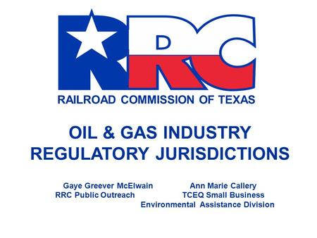 RAILROAD COMMISSION OF TEXAS OIL & GAS INDUSTRY REGULATORY JURISDICTIONS Gaye Greever McElwainAnn Marie Callery RRC Public OutreachTCEQ Small Business.
