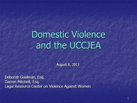1 Domestic Violence and the UCCJEA August 8, 2013 Deborah Goelman, Esq. Darren Mitchell, Esq. Legal Resource Center on Violence Against Women.