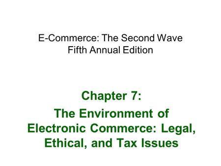 E-Commerce: The Second Wave Fifth Annual Edition Chapter 7: The Environment of Electronic Commerce: Legal, Ethical, and Tax Issues.