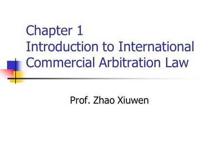 Chapter 1 Introduction to International Commercial Arbitration Law Prof. Zhao Xiuwen.