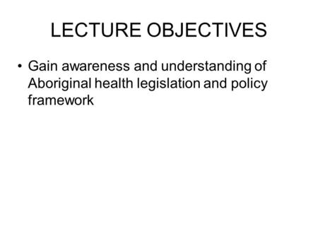 LECTURE OBJECTIVES Gain awareness and understanding of Aboriginal health legislation and policy framework.