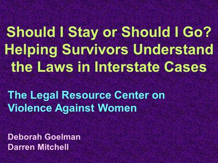 Should I Stay or Should I Go? Helping Survivors Understand the Laws in Interstate Cases The Legal Resource Center on Violence Against Women Deborah Goelman.