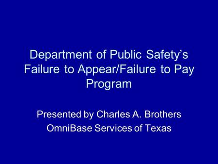 Department of Public Safety's Failure to Appear/Failure to Pay Program Presented by Charles A. Brothers OmniBase Services of Texas.