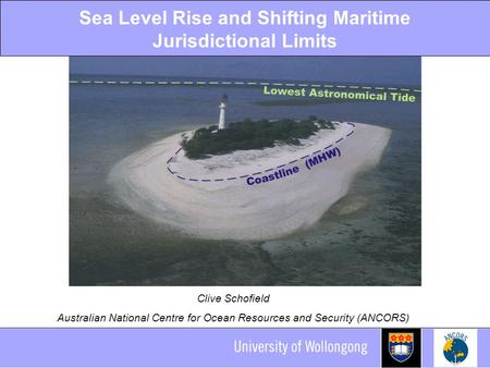 Sea Level Rise and Shifting Maritime Jurisdictional Limits Clive Schofield Australian National Centre for Ocean Resources and Security (ANCORS)