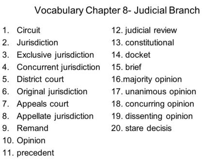 Vocabulary Chapter 8- Judicial Branch 1.Circuit12. judicial review 2.Jurisdiction13. constitutional 3.Exclusive jurisdiction14. docket 4.Concurrent jurisdiction15.