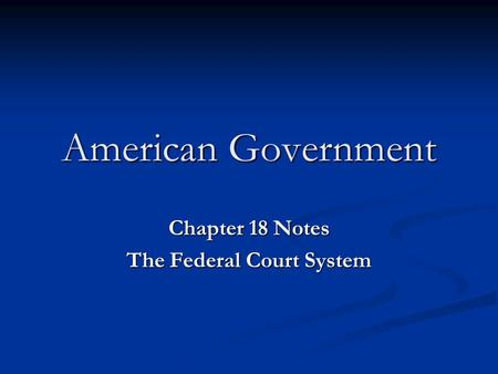 American Government Chapter 18 Notes The Federal Court System.