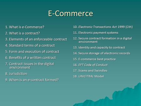 E-Commerce 1. What is e-Commerce? 2. What is a contract? 3. Elements of an enforceable contract 4. Standard terms of a contract 5. Form and execution of.