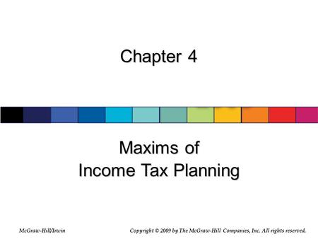 McGraw-Hill/Irwin © 2007 The McGraw-Hill Companies, Inc., All Rights Reserved. Chapter 4 Maxims of Income Tax Planning McGraw-Hill/IrwinCopyright © 2009.